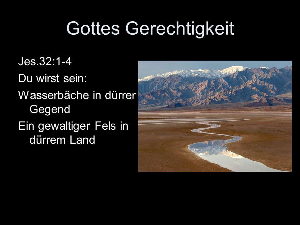 Gottes Gerechtigkeit Jes.32:1-4 Du wirst sein: Wasserbäche in dürrer Gegend Ein gewaltiger Fels in dürrem Land