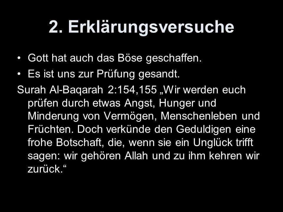 2. Erklärungsversuche Gott hat auch das Böse geschaffen. Es ist uns zur Prüfung gesandt. Surah Al-Baqarah 2:154,155 Wir werden euch prüfen durch etwas