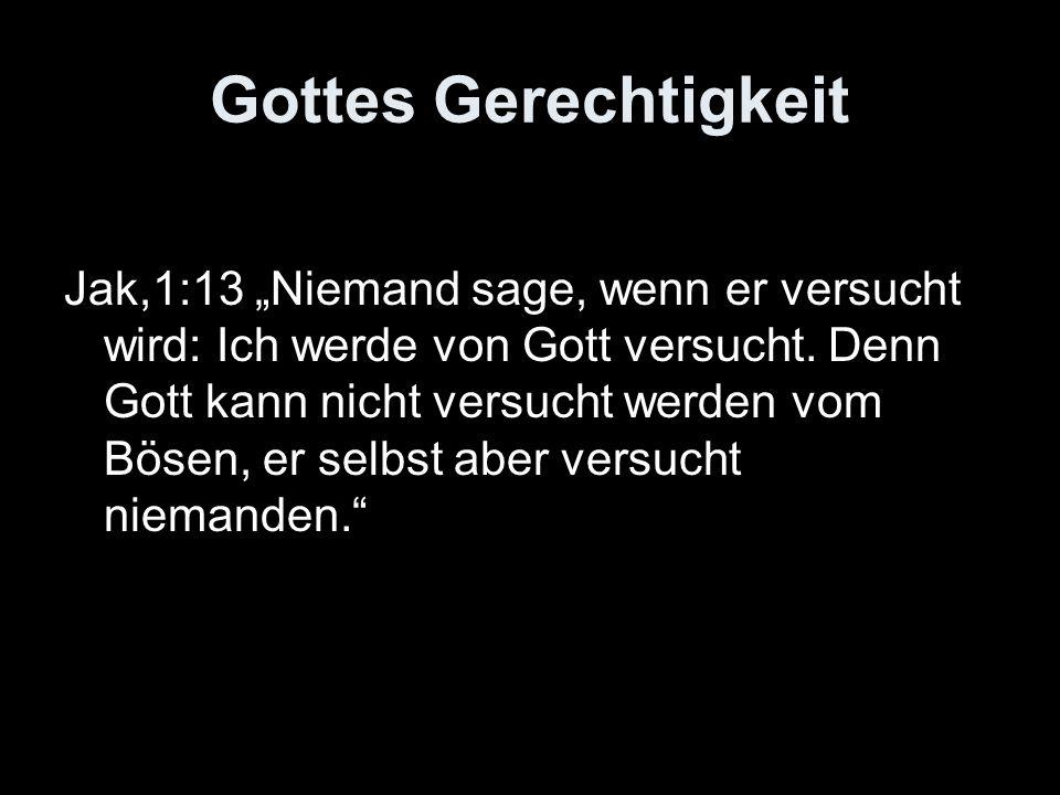 Gottes Gerechtigkeit Jak,1:13 Niemand sage, wenn er versucht wird: Ich werde von Gott versucht. Denn Gott kann nicht versucht werden vom Bösen, er sel