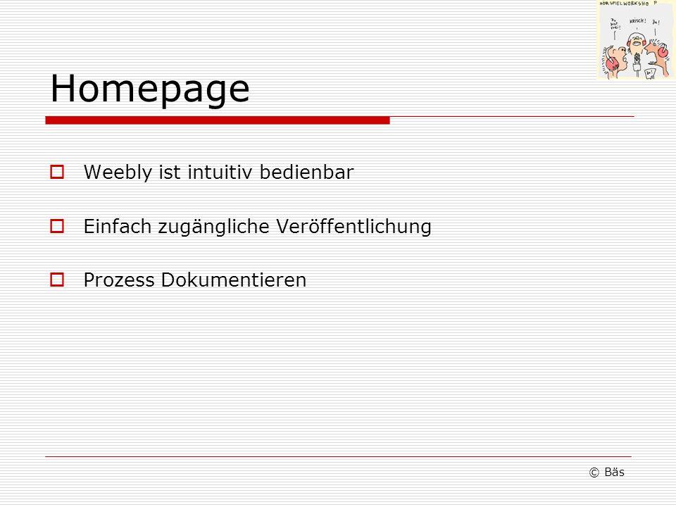 Homepage Weebly ist intuitiv bedienbar Einfach zugängliche Veröffentlichung Prozess Dokumentieren © Bäs