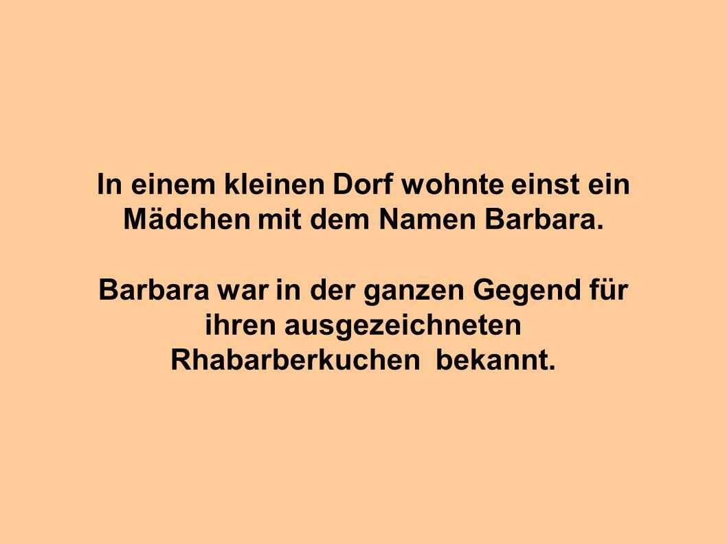 In einem kleinen Dorf wohnte einst ein Mädchen mit dem Namen Barbara. Barbara war in der ganzen Gegend für ihren ausgezeichneten Rhabarberkuchen bekan