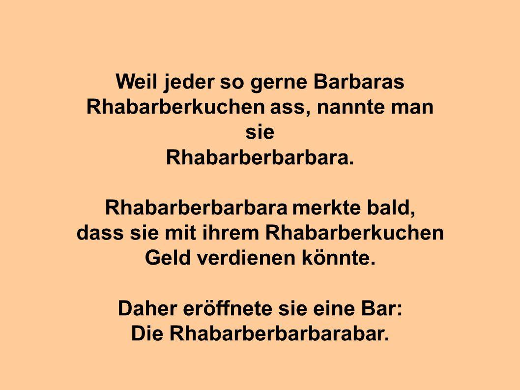 Weil jeder so gerne Barbaras Rhabarberkuchen ass, nannte man sie Rhabarberbarbara. Rhabarberbarbara merkte bald, dass sie mit ihrem Rhabarberkuchen Ge
