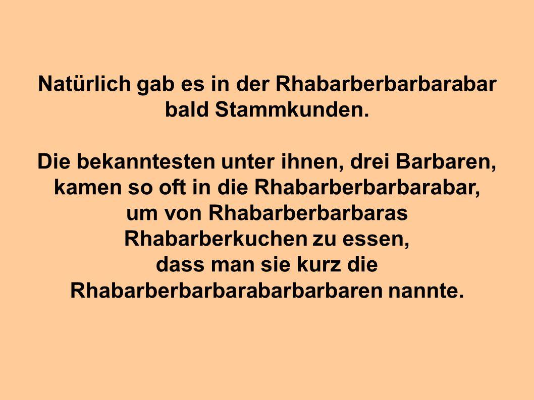 Natürlich gab es in der Rhabarberbarbarabar bald Stammkunden. Die bekanntesten unter ihnen, drei Barbaren, kamen so oft in die Rhabarberbarbarabar, um
