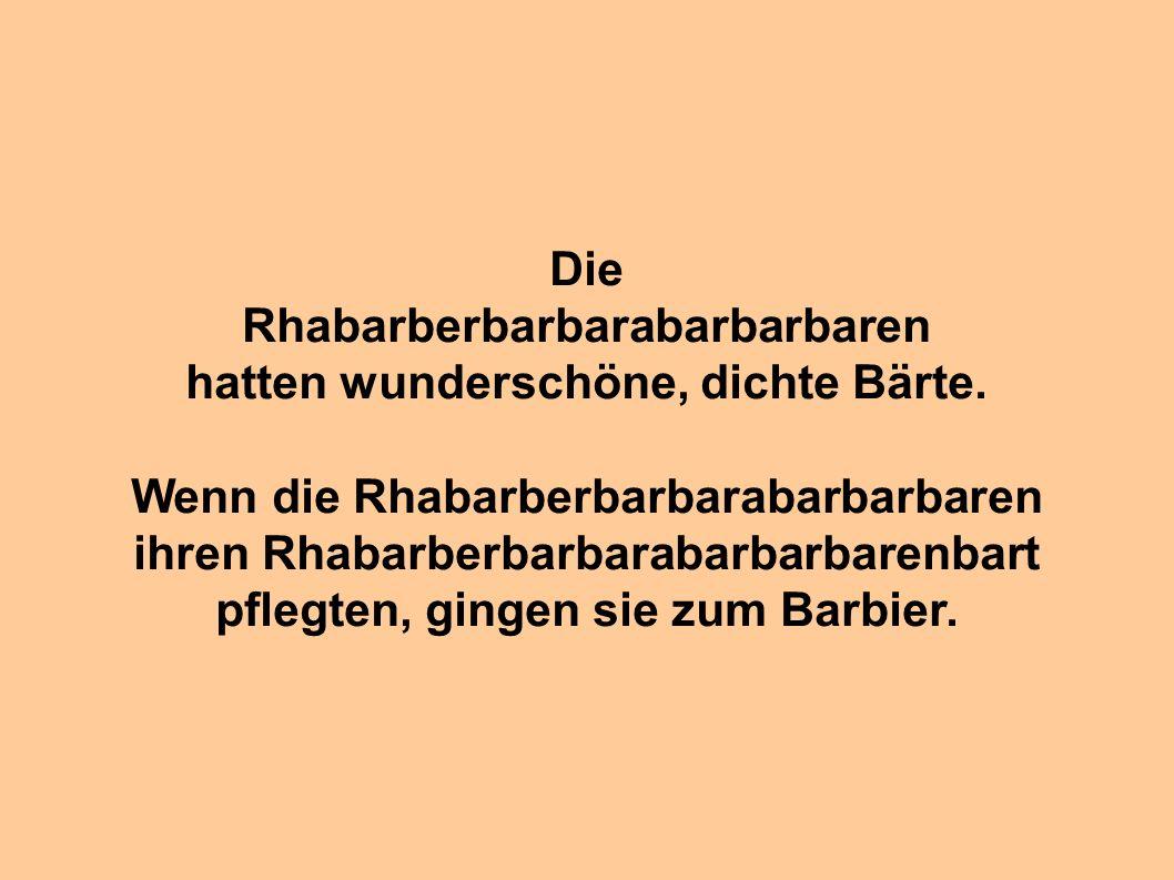 Die Rhabarberbarbarabarbarbaren hatten wunderschöne, dichte Bärte. Wenn die Rhabarberbarbarabarbarbaren ihren Rhabarberbarbarabarbarbarenbart pflegten