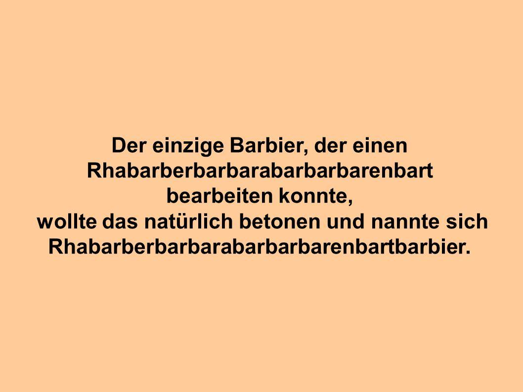 Der einzige Barbier, der einen Rhabarberbarbarabarbarbarenbart bearbeiten konnte, wollte das natürlich betonen und nannte sich Rhabarberbarbarabarbarb
