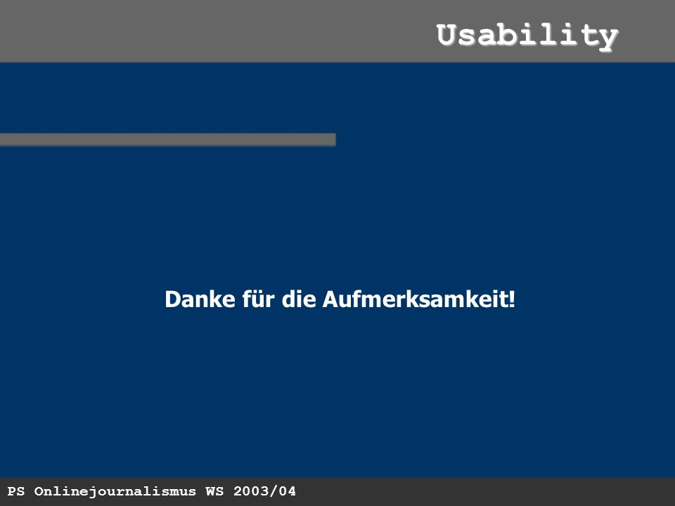 PS Onlinejournalismus WS 2003/04 Usability Danke für die Aufmerksamkeit!