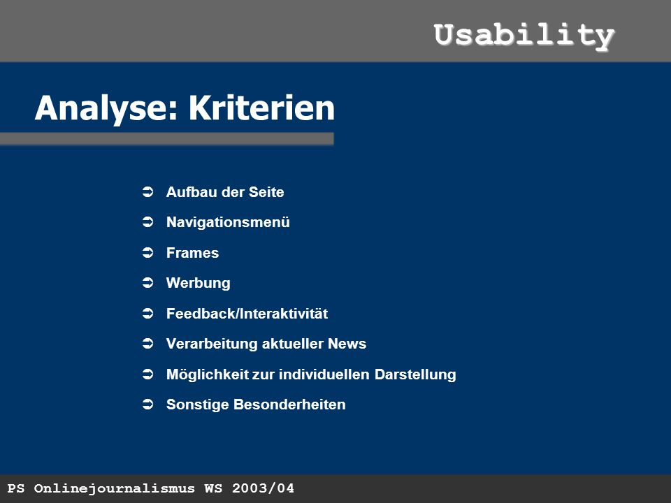 PS Onlinejournalismus WS 2003/04 Usability Analyse: Kriterien Aufbau der Seite Navigationsmenü Frames Werbung Feedback/Interaktivität Verarbeitung aktueller News Möglichkeit zur individuellen Darstellung Sonstige Besonderheiten
