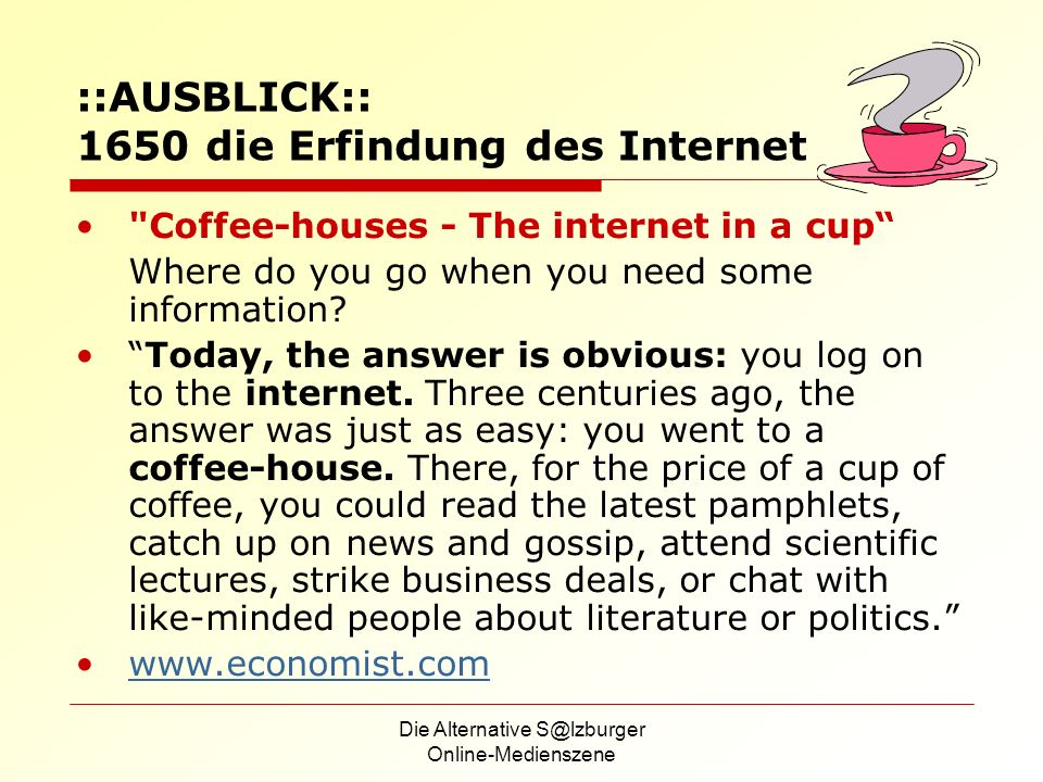 Die Alternative S@lzburger Online-Medienszene ::AUSBLICK:: 1650 die Erfindung des Internet Coffee-houses - The internet in a cup Where do you go when you need some information.