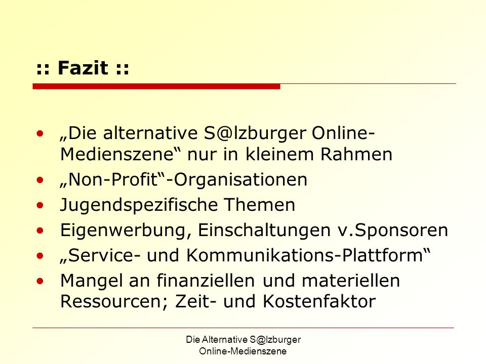 Die Alternative S@lzburger Online-Medienszene :: Fazit :: Die alternative S@lzburger Online- Medienszene nur in kleinem Rahmen Non-Profit-Organisationen Jugendspezifische Themen Eigenwerbung, Einschaltungen v.Sponsoren Service- und Kommunikations-Plattform Mangel an finanziellen und materiellen Ressourcen; Zeit- und Kostenfaktor