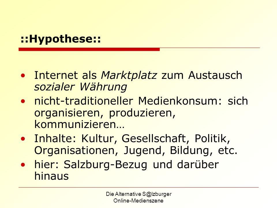 Die Alternative S@lzburger Online-Medienszene ::Hypothese:: Internet als Marktplatz zum Austausch sozialer Währung nicht-traditioneller Medienkonsum: sich organisieren, produzieren, kommunizieren… Inhalte: Kultur, Gesellschaft, Politik, Organisationen, Jugend, Bildung, etc.