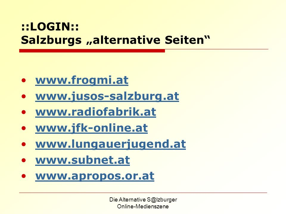 Die Alternative S@lzburger Online-Medienszene ::LOGIN:: Salzburgs alternative Seiten www.frogmi.at www.jusos-salzburg.at www.radiofabrik.at www.jfk-online.at www.lungauerjugend.at www.subnet.at www.apropos.or.at