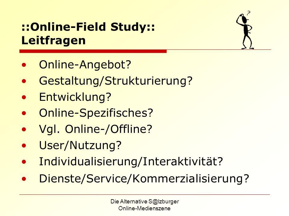 Die Alternative S@lzburger Online-Medienszene ::Online-Field Study:: Leitfragen Online-Angebot? Gestaltung/Strukturierung? Entwicklung? Online-Spezifi
