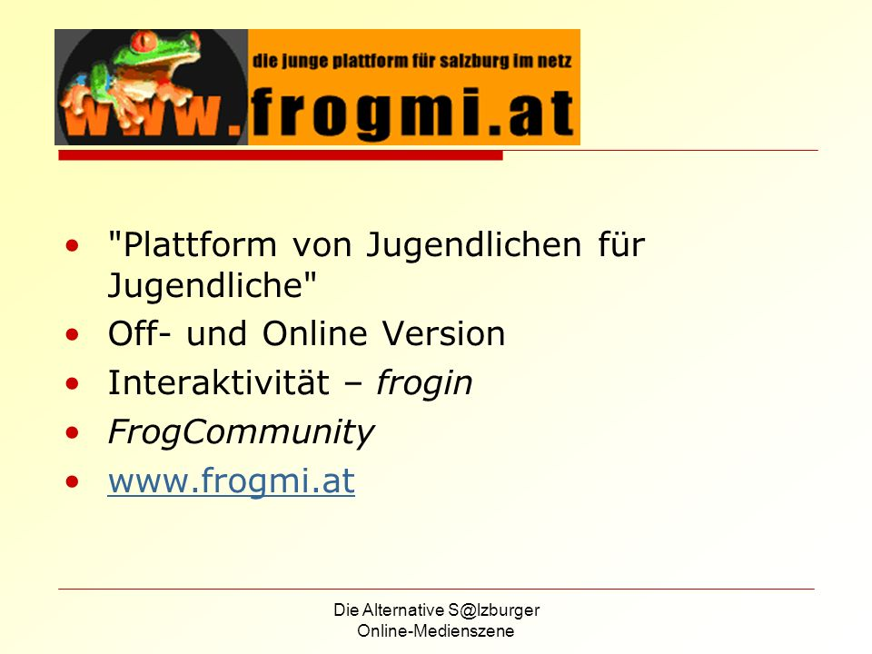 Die Alternative S@lzburger Online-Medienszene Plattform von Jugendlichen für Jugendliche Off- und Online Version Interaktivität – frogin FrogCommunity www.frogmi.at