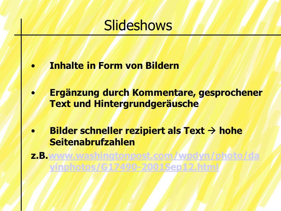 Slideshows Inhalte in Form von Bildern Ergänzung durch Kommentare, gesprochener Text und Hintergrundgeräusche Bilder schneller rezipiert als Text hohe Seitenabrufzahlen z.B.www.washingtonpost.com/wpdyn/photo/da yinphotos/G17490-2001Sep12.htmlwww.washingtonpost.com/wpdyn/photo/da yinphotos/G17490-2001Sep12.html