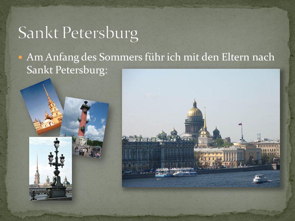 Am Anfang des Sommers führ ich mit den Eltern nach Sankt Petersburg: