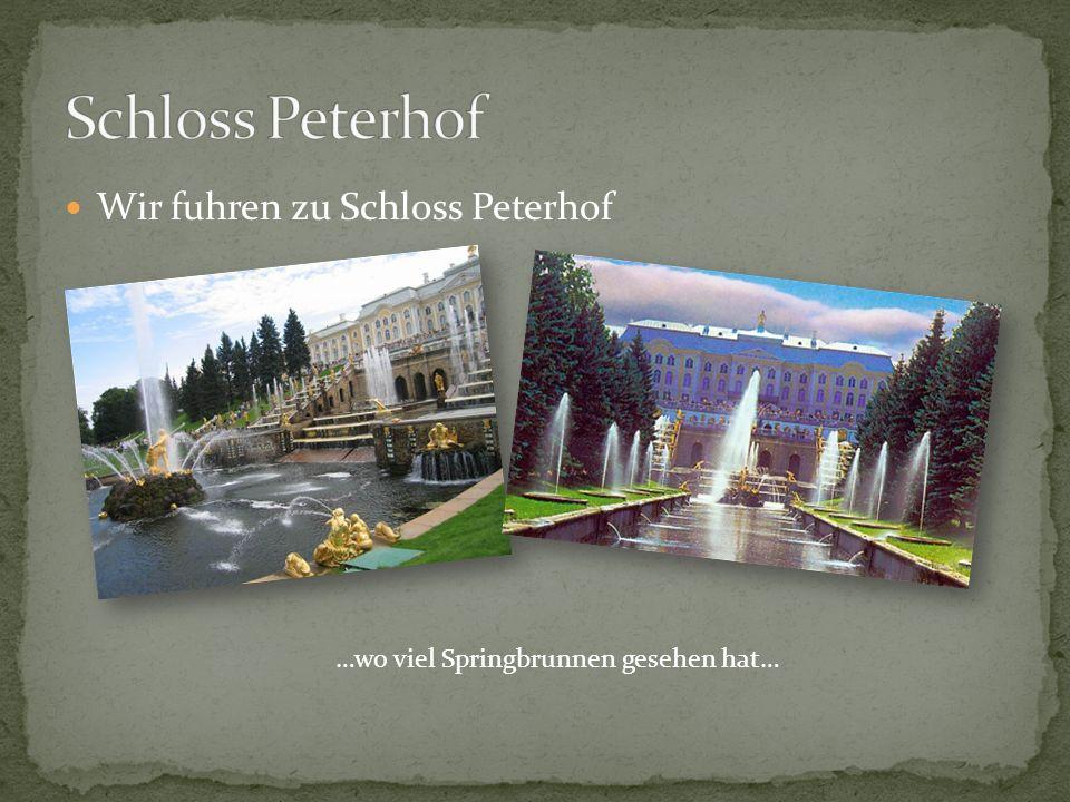 Wir fuhren zu Schloss Peterhof …wo viel Springbrunnen gesehen hat…