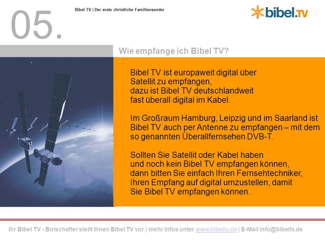 05. Bibel TV ist europaweit digital über Satellit zu empfangen, dazu ist Bibel TV deutschlandweit fast überall digital im Kabel. Im Großraum Hamburg,