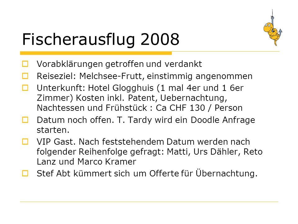 Fischerausflug 2008 Vorabklärungen getroffen und verdankt Reiseziel: Melchsee-Frutt, einstimmig angenommen Unterkunft: Hotel Glogghuis (1 mal 4er und 1 6er Zimmer) Kosten inkl.