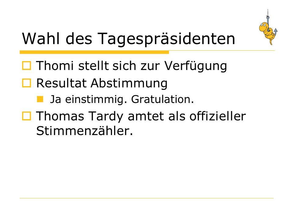 Wahl des Tagespräsidenten Thomi stellt sich zur Verfügung Resultat Abstimmung Ja einstimmig.
