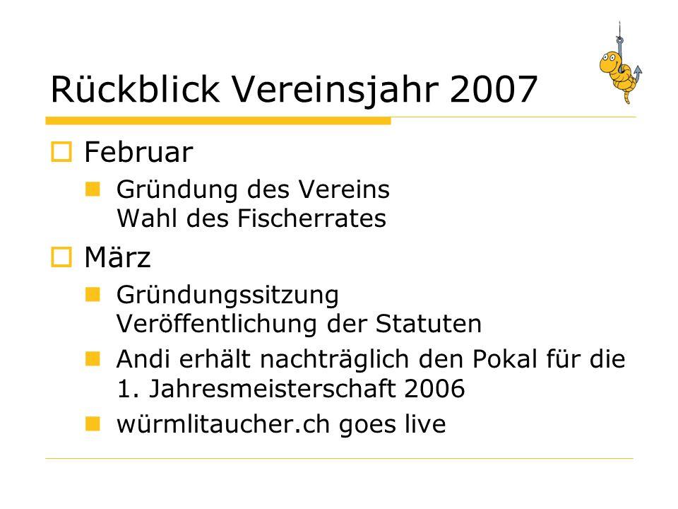 Rückblick Vereinsjahr 2007 Februar Gründung des Vereins Wahl des Fischerrates März Gründungssitzung Veröffentlichung der Statuten Andi erhält nachträglich den Pokal für die 1.
