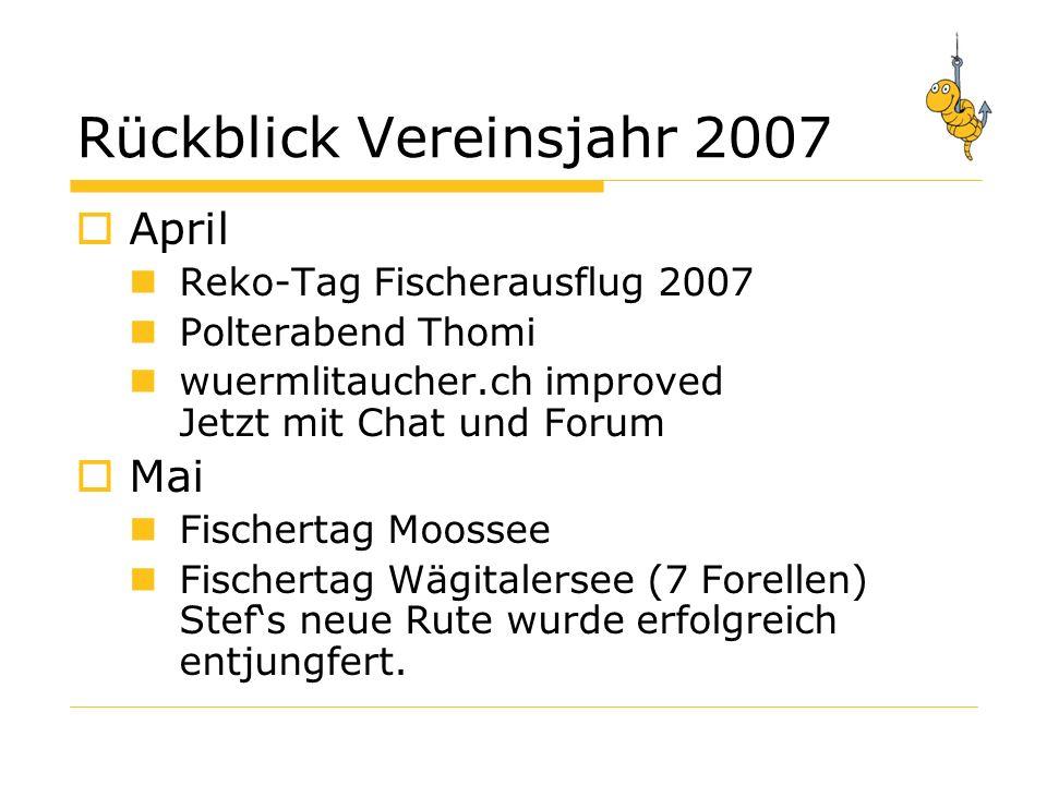 Rückblick Vereinsjahr 2007 April Reko-Tag Fischerausflug 2007 Polterabend Thomi wuermlitaucher.ch improved Jetzt mit Chat und Forum Mai Fischertag Moossee Fischertag Wägitalersee (7 Forellen) Stefs neue Rute wurde erfolgreich entjungfert.