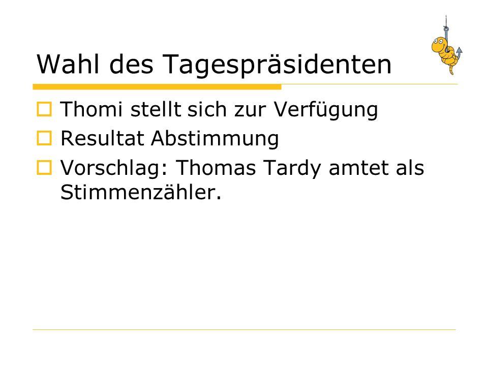 Wahl des Tagespräsidenten Thomi stellt sich zur Verfügung Resultat Abstimmung Vorschlag: Thomas Tardy amtet als Stimmenzähler.