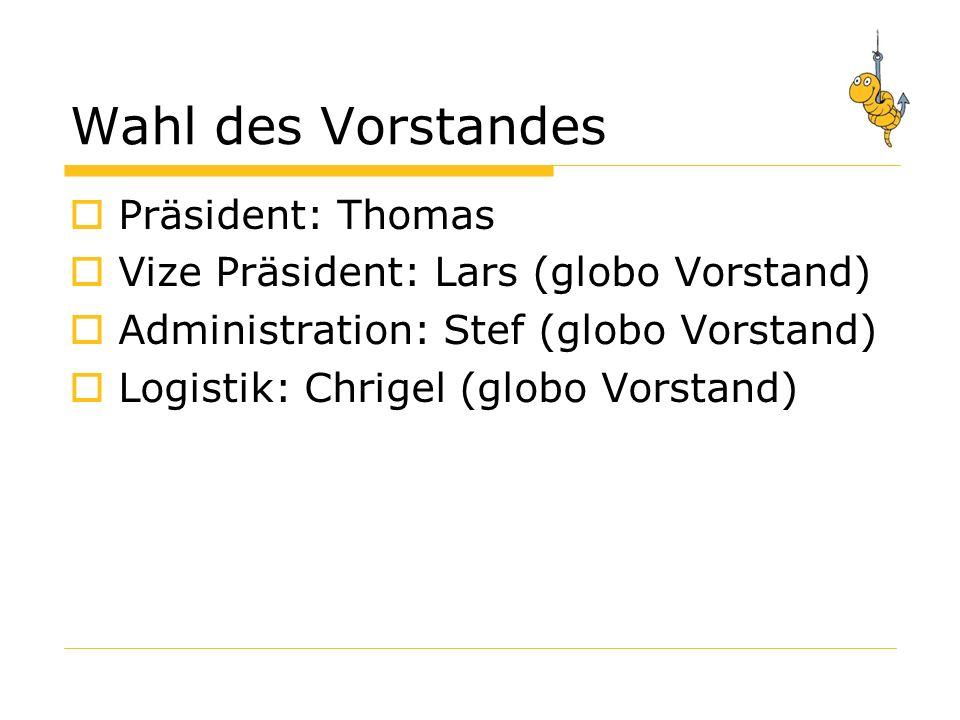 Wahl des Vorstandes Präsident: Thomas Vize Präsident: Lars (globo Vorstand) Administration: Stef (globo Vorstand) Logistik: Chrigel (globo Vorstand)