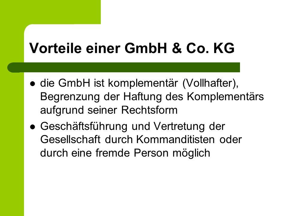 Vorteile einer GmbH & Co. KG die GmbH ist komplementär (Vollhafter), Begrenzung der Haftung des Komplementärs aufgrund seiner Rechtsform Geschäftsführ