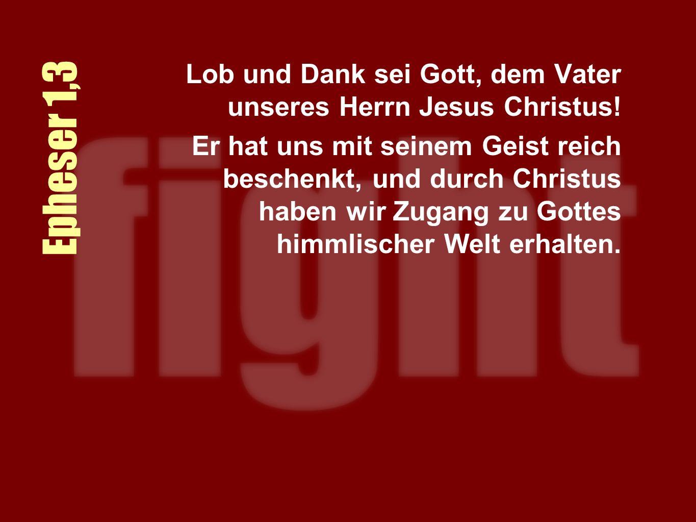 Epheser 1,3 Lob und Dank sei Gott, dem Vater unseres Herrn Jesus Christus.