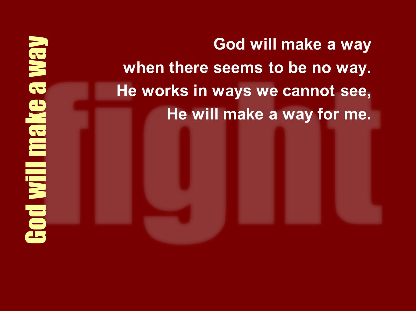 God will make a way when there seems to be no way. He works in ways we cannot see, He will make a way for me.