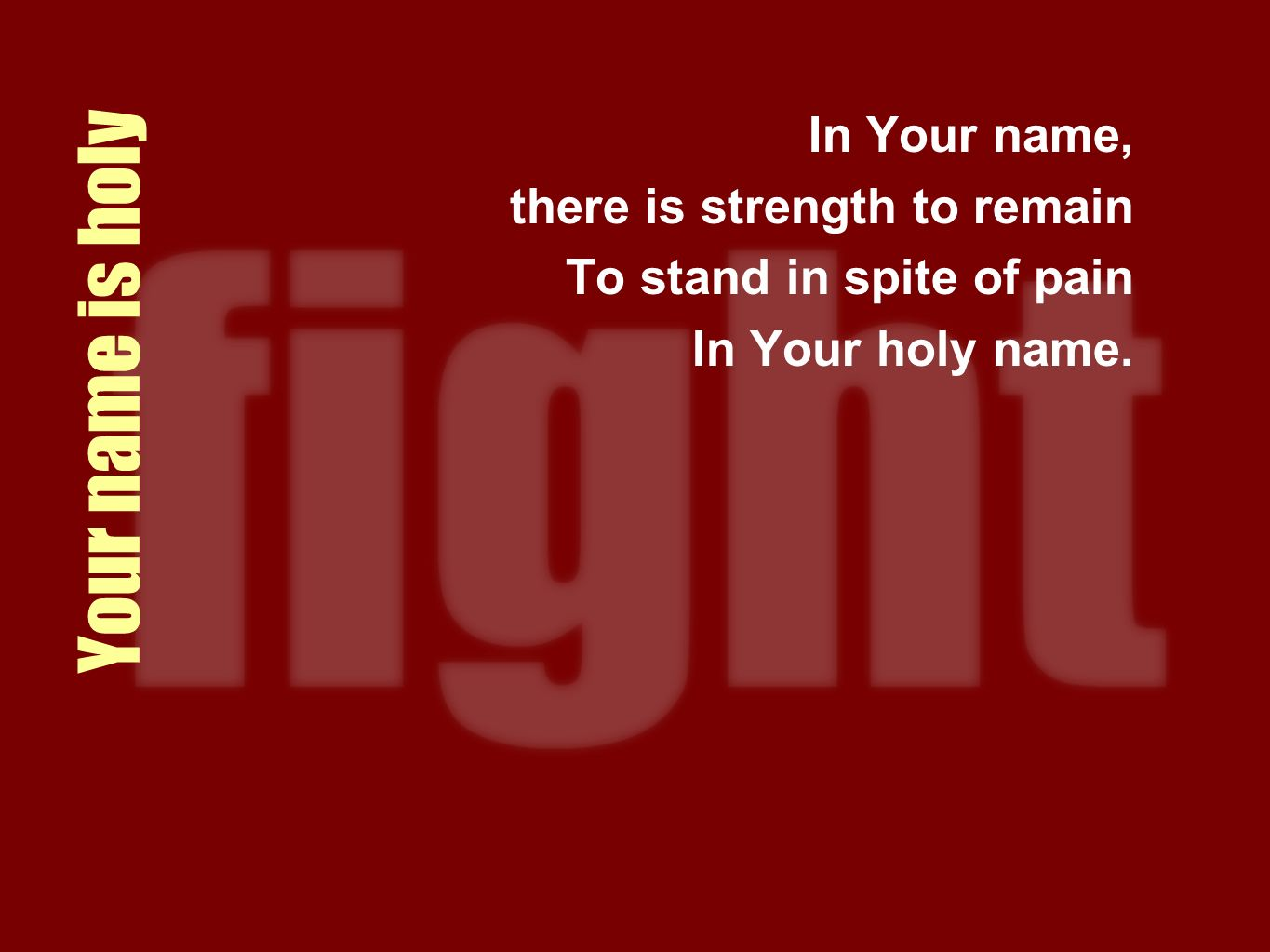 Your name is holy In Your name, there is strength to remain To stand in spite of pain In Your holy name.
