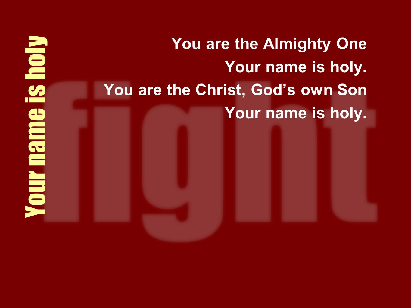 Your name is holy You are the Almighty One Your name is holy. You are the Christ, Gods own Son Your name is holy.