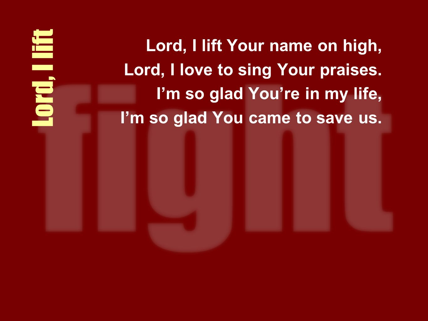 Lord, I lift Lord, I lift Your name on high, Lord, I love to sing Your praises. Im so glad Youre in my life, Im so glad You came to save us.
