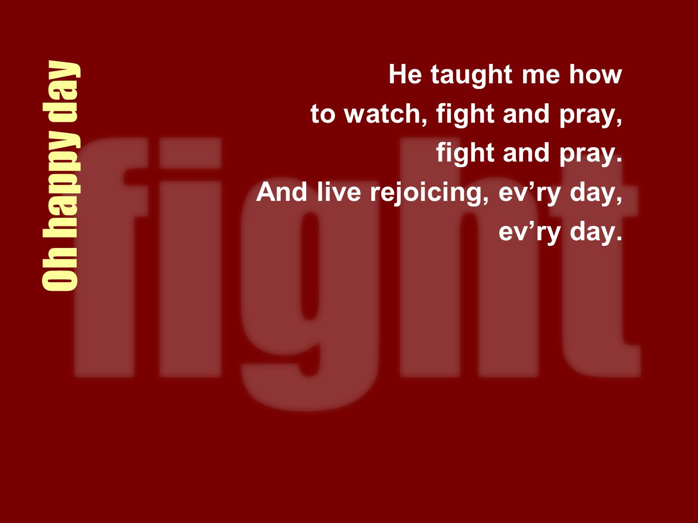 Oh happy day He taught me how to watch, fight and pray, fight and pray. And live rejoicing, evry day, evry day.