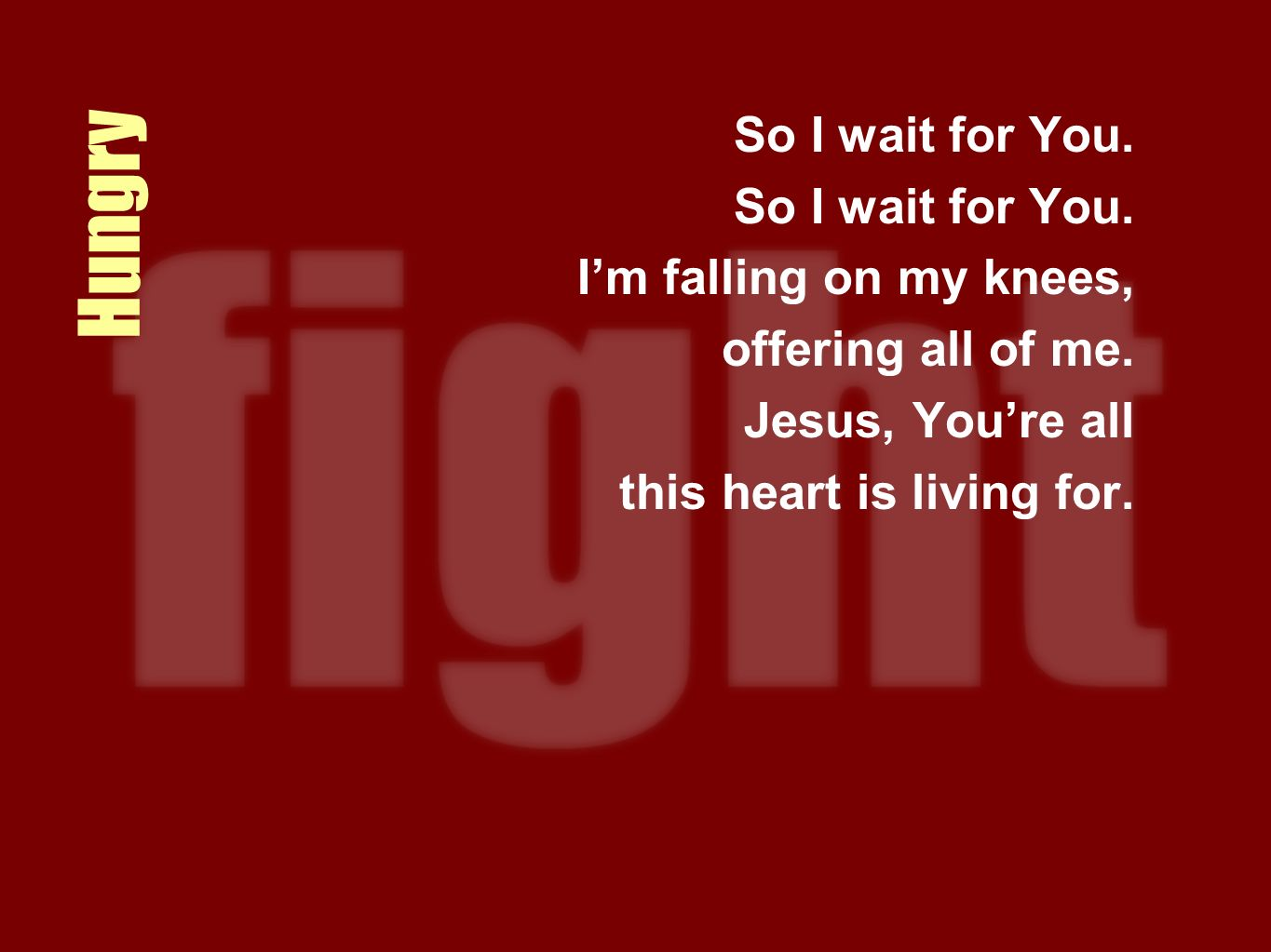 Hungry So I wait for You. Im falling on my knees, offering all of me. Jesus, Youre all this heart is living for.