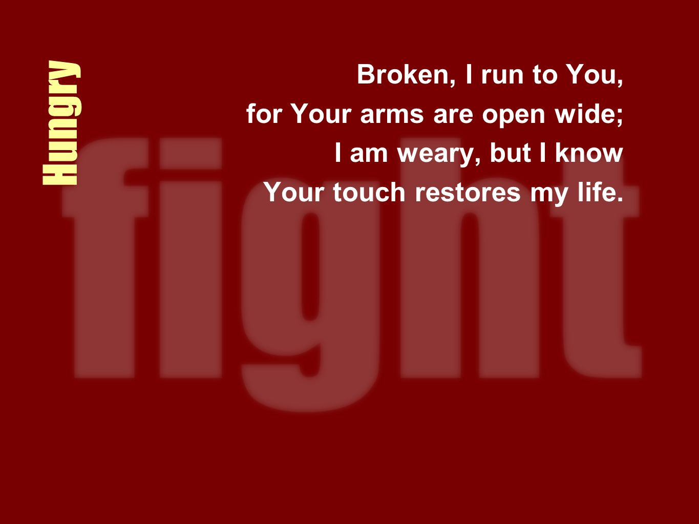 Hungry Broken, I run to You, for Your arms are open wide; I am weary, but I know Your touch restores my life.