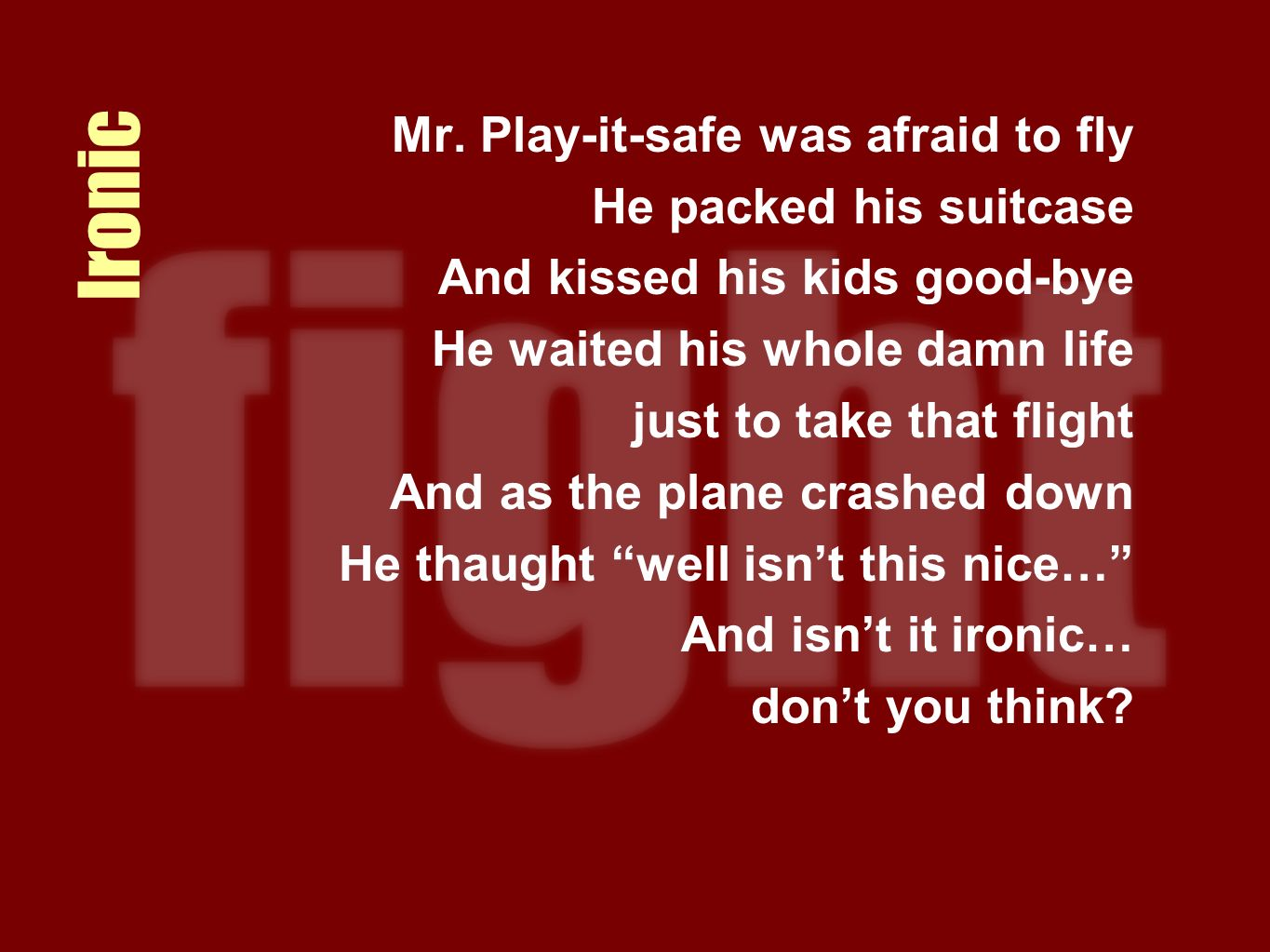 Ironic Mr. Play-it-safe was afraid to fly He packed his suitcase And kissed his kids good-bye He waited his whole damn life just to take that flight A