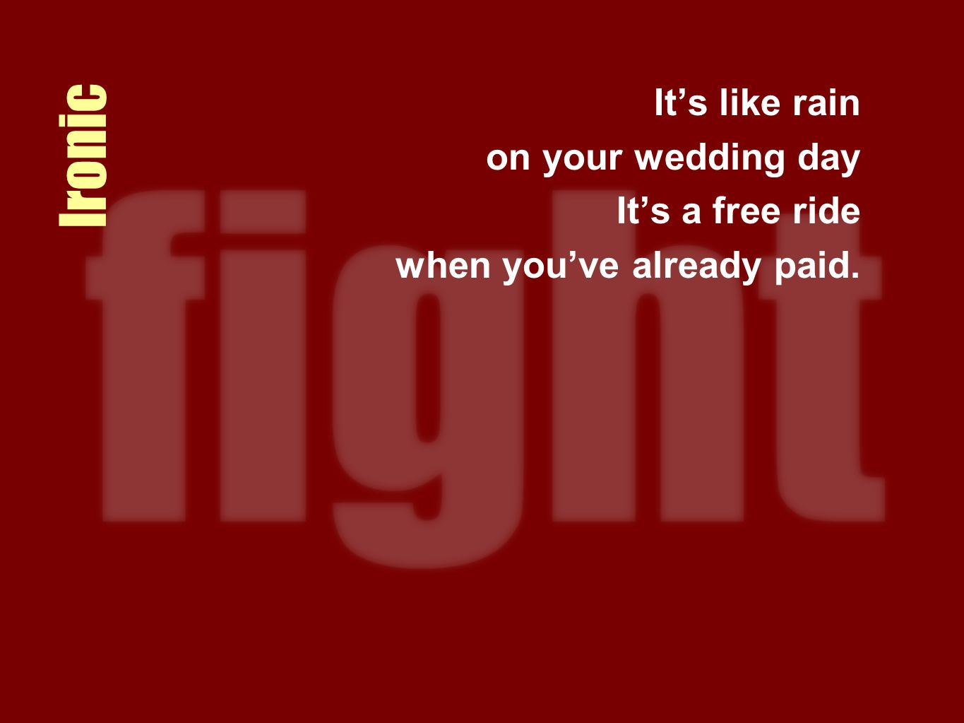 Ironic Its like rain on your wedding day Its a free ride when youve already paid.