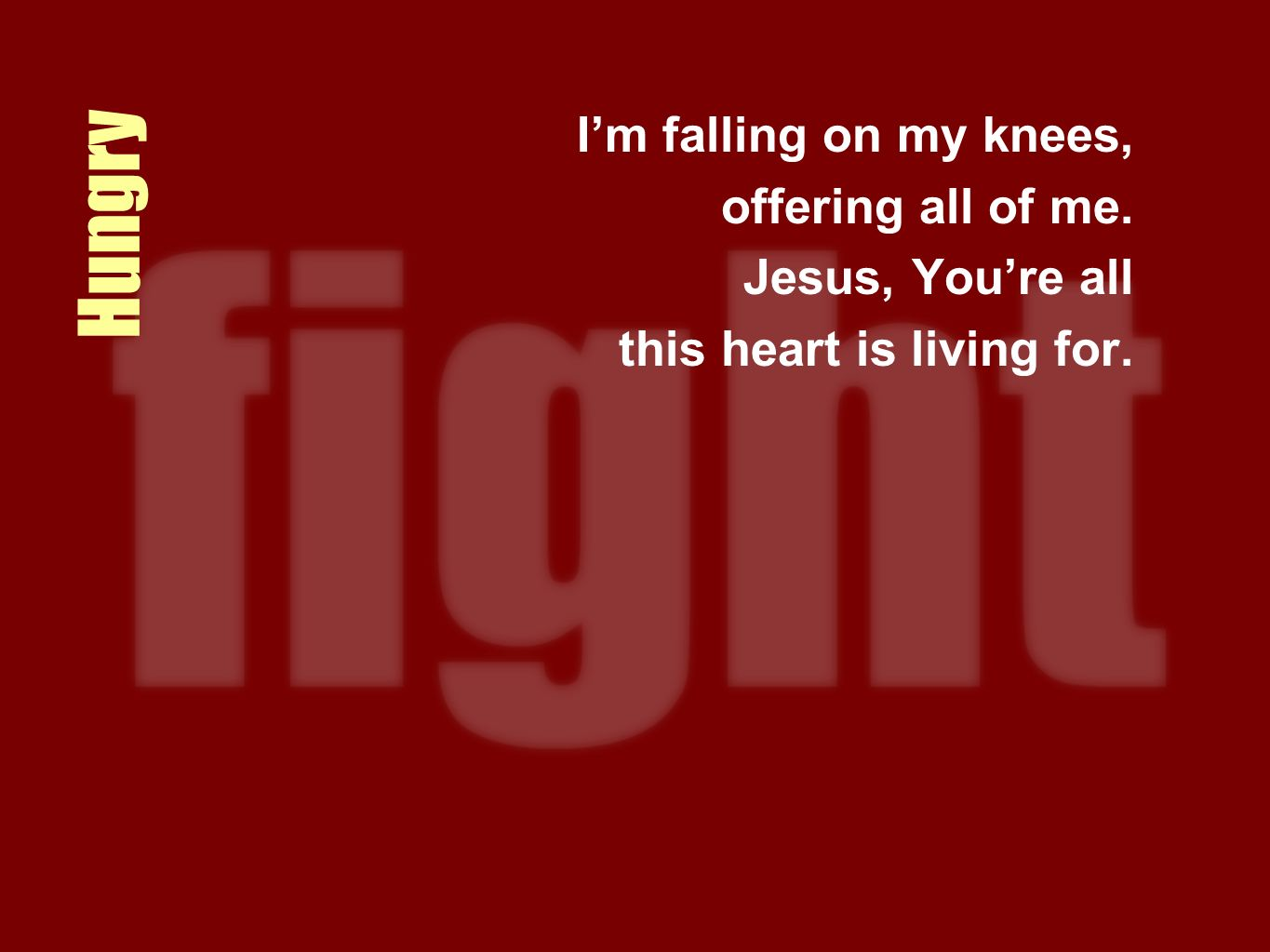 Hungry Im falling on my knees, offering all of me. Jesus, Youre all this heart is living for.