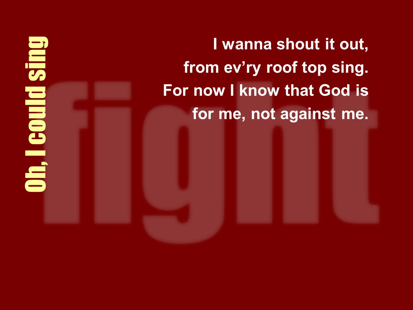 Oh, I could sing I wanna shout it out, from evry roof top sing. For now I know that God is for me, not against me.