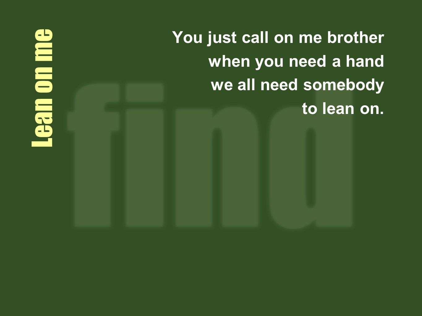 Lean on me You just call on me brother when you need a hand we all need somebody to lean on.