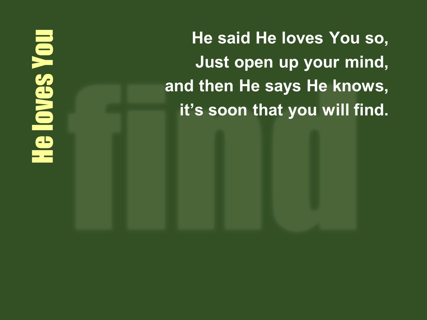 He loves You He said He loves You so, Just open up your mind, and then He says He knows, its soon that you will find.