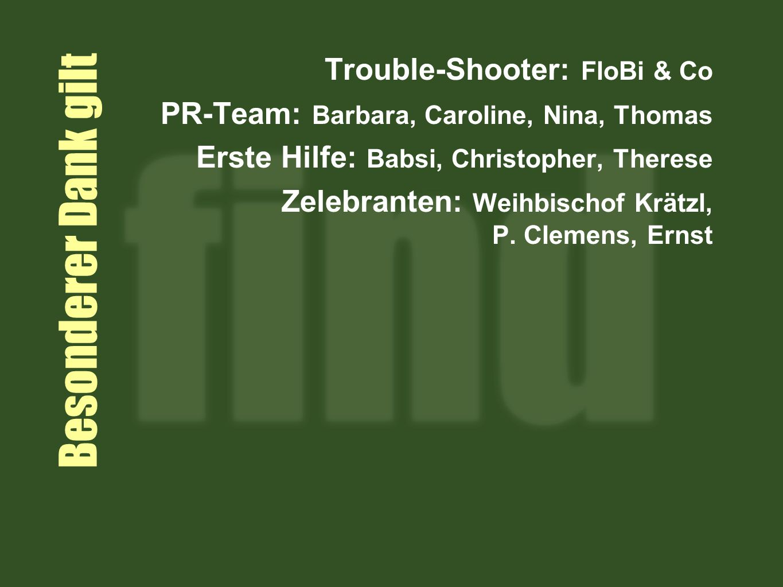 Besonderer Dank gilt Trouble-Shooter: FloBi & Co PR-Team: Barbara, Caroline, Nina, Thomas Erste Hilfe: Babsi, Christopher, Therese Zelebranten: Weihbischof Krätzl, P.