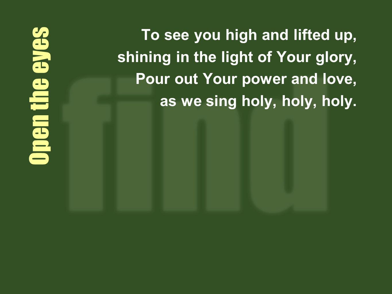 Open the eyes To see you high and lifted up, shining in the light of Your glory, Pour out Your power and love, as we sing holy, holy, holy.