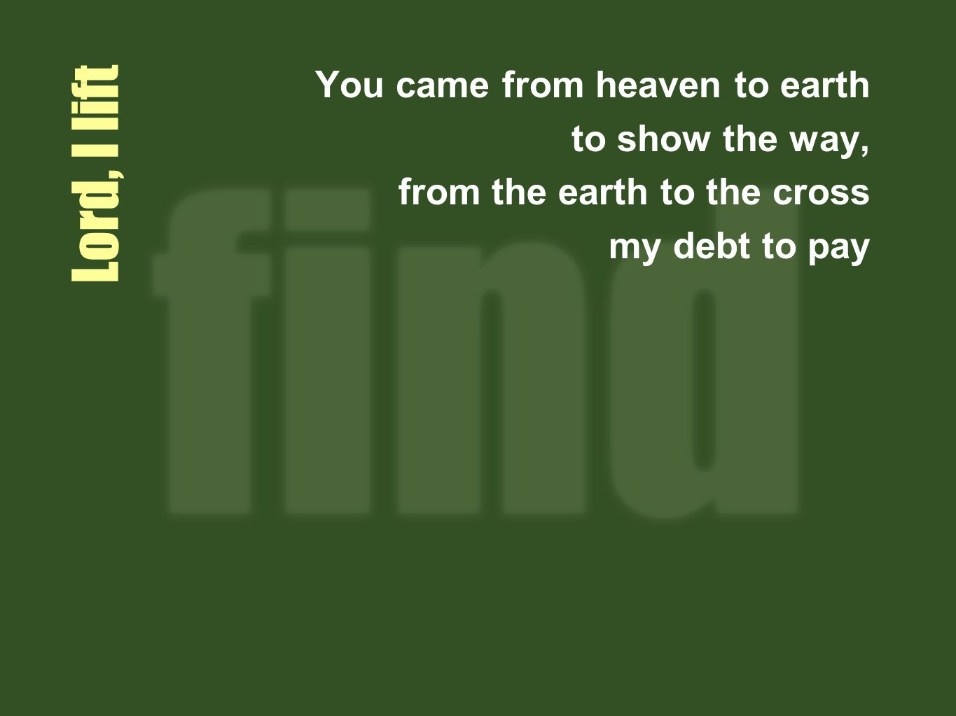 Lord I lift You came from heaven to earth to show the way, from the earth to the cross my debt to pay