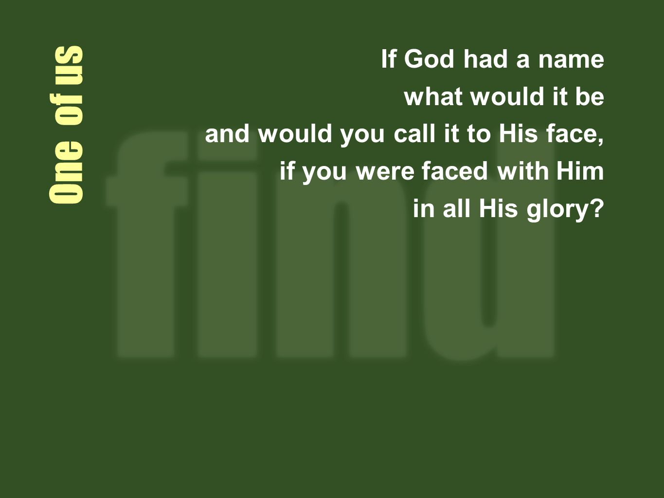 One of us If God had a name what would it be and would you call it to His face, if you were faced with Him in all His glory?