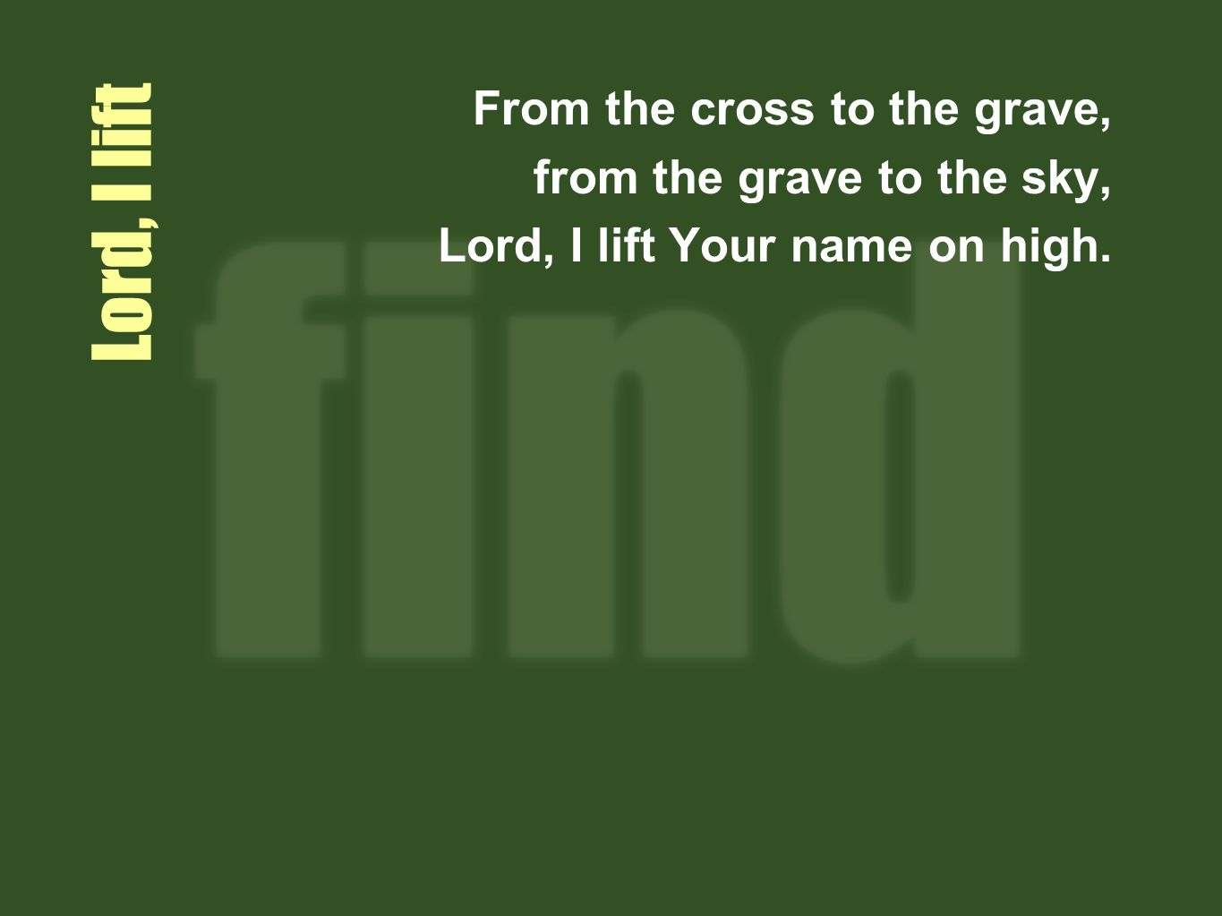 Lord I lift From the cross to the grave, from the grave to the sky, Lord, I lift Your name on high.