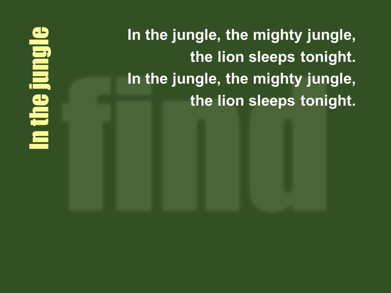 In the jungle In the jungle, the mighty jungle, the lion sleeps tonight.