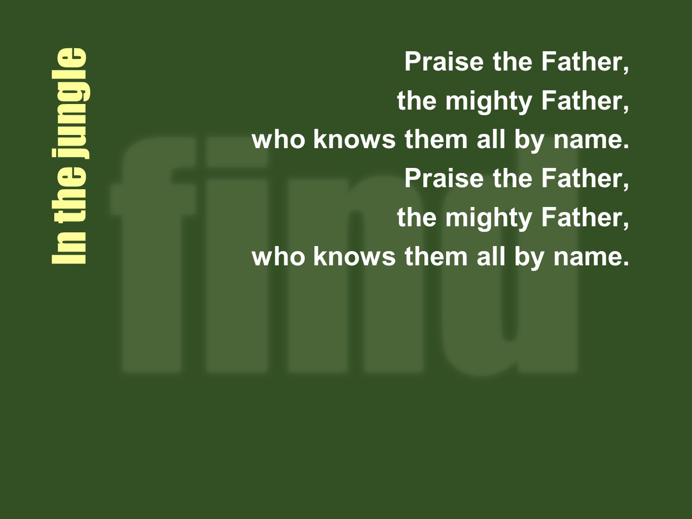 In the jungle Praise the Father, the mighty Father, who knows them all by name.