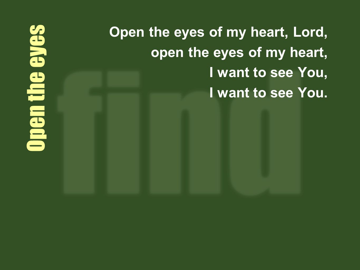 Open the eyes Open the eyes of my heart, Lord, open the eyes of my heart, I want to see You, I want to see You.